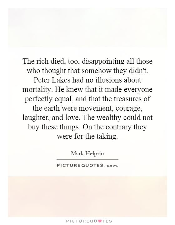 The rich died, too, disappointing all those who thought that somehow they didn't. Peter Lakes had no illusions about mortality. He knew that it made everyone perfectly equal, and that the treasures of the earth were movement, courage, laughter, and love. The wealthy could not buy these things. On the contrary they were for the taking Picture Quote #1