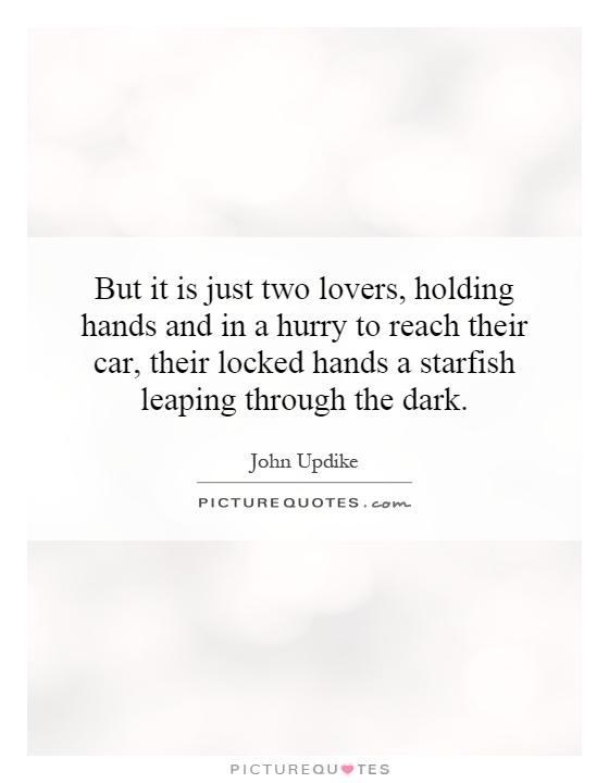 But it is just two lovers, holding hands and in a hurry to reach their car, their locked hands a starfish leaping through the dark Picture Quote #1