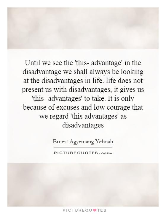 Until we see the 'this- advantage' in the disadvantage we shall always be looking at the disadvantages in life. life does not present us with disadvantages, it gives us 'this- advantages' to take. It is only because of excuses and low courage that we regard 'this advantages' as disadvantages Picture Quote #1