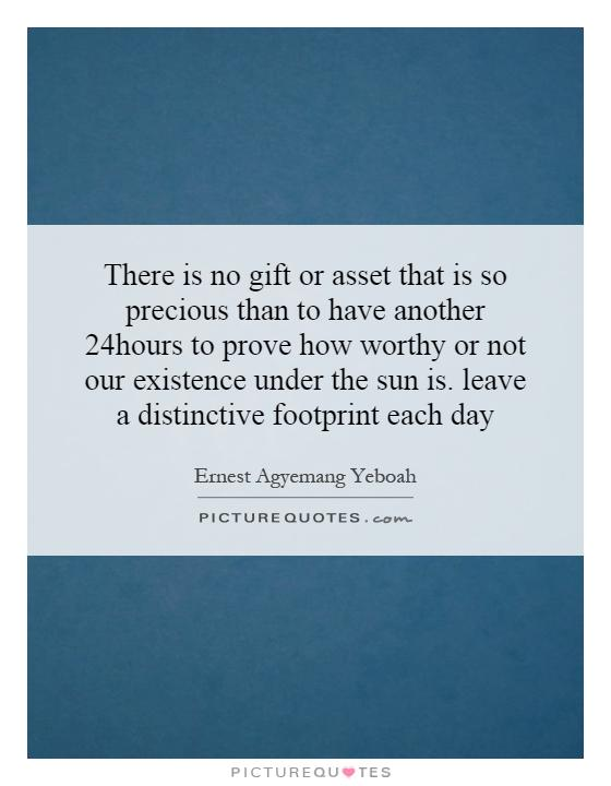 There is no gift or asset that is so precious than to have another 24hours to prove how worthy or not our existence under the sun is. leave a distinctive footprint each day Picture Quote #1
