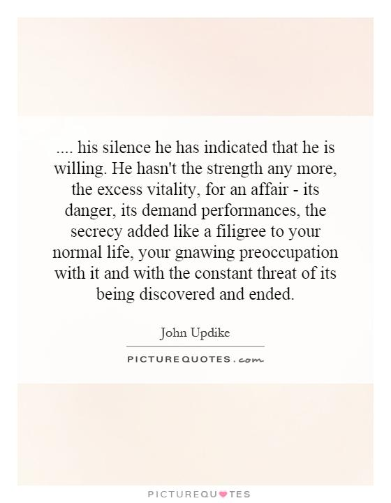 .... his silence he has indicated that he is willing. He hasn't the strength any more, the excess vitality, for an affair - its danger, its demand performances, the secrecy added like a filigree to your normal life, your gnawing preoccupation with it and with the constant threat of its being discovered and ended Picture Quote #1