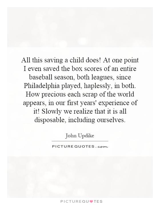 All this saving a child does! At one point I even saved the box scores of an entire baseball season, both leagues, since Philadelphia played, haplessly, in both. How precious each scrap of the world appears, in our first years' experience of it! Slowly we realize that it is all disposable, including ourselves Picture Quote #1