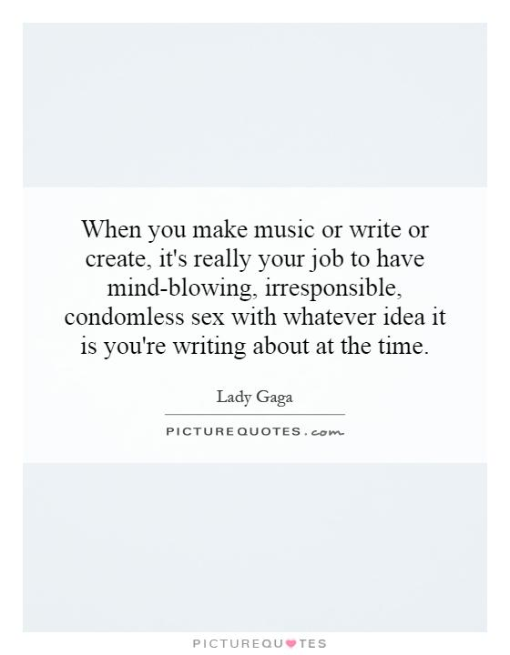 When you make music or write or create, it's really your job to have mind-blowing, irresponsible, condomless sex with whatever idea it is you're writing about at the time Picture Quote #1