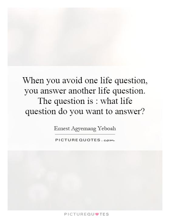 When you avoid one life question, you answer another life question. The question is : what life question do you want to answer? Picture Quote #1