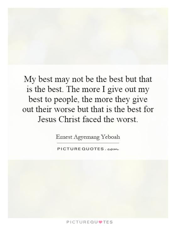 My best may not be the best but that is the best. The more I give out my best to people, the more they give out their worse but that is the best for Jesus Christ faced the worst Picture Quote #1