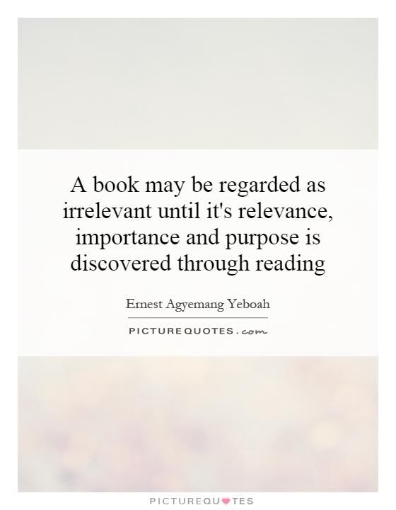 A book may be regarded as irrelevant until it's relevance, importance and purpose is discovered through reading Picture Quote #1