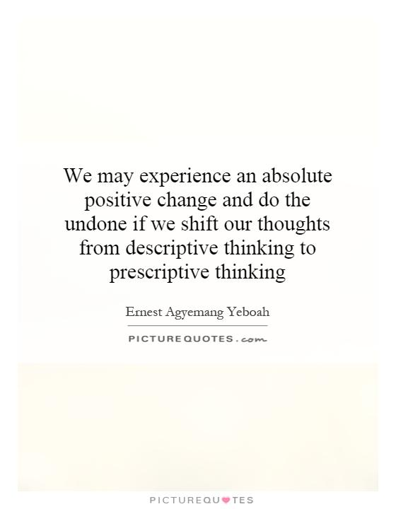 We may experience an absolute positive change and do the undone if we shift our thoughts from descriptive thinking to prescriptive thinking Picture Quote #1