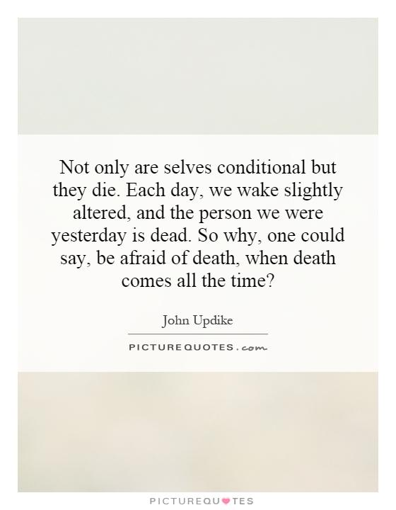 Not only are selves conditional but they die. Each day, we wake slightly altered, and the person we were yesterday is dead. So why, one could say, be afraid of death, when death comes all the time? Picture Quote #1
