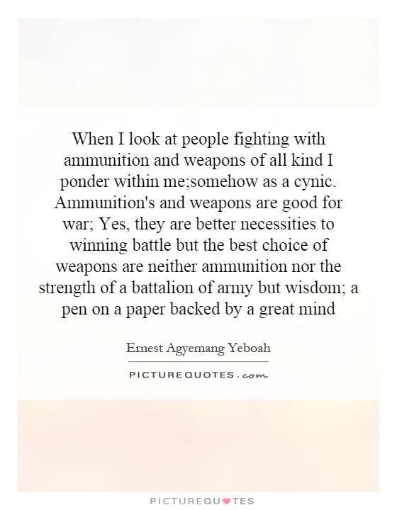 When I look at people fighting with ammunition and weapons of all kind I ponder within me;somehow as a cynic. Ammunition's and weapons are good for war; Yes, they are better necessities to winning battle but the best choice of weapons are neither ammunition nor the strength of a battalion of army but wisdom; a pen on a paper backed by a great mind Picture Quote #1