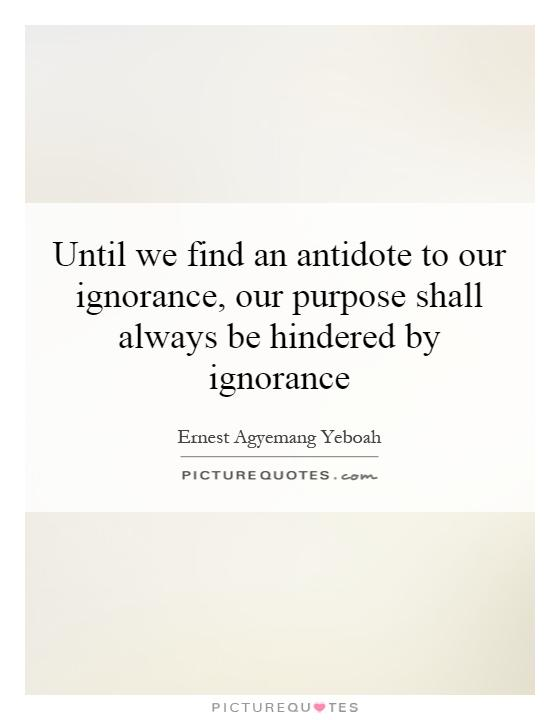Until we find an antidote to our ignorance, our purpose shall always be hindered by ignorance Picture Quote #1