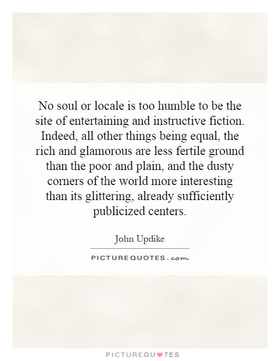 No soul or locale is too humble to be the site of entertaining and instructive fiction. Indeed, all other things being equal, the rich and glamorous are less fertile ground than the poor and plain, and the dusty corners of the world more interesting than its glittering, already sufficiently publicized centers Picture Quote #1