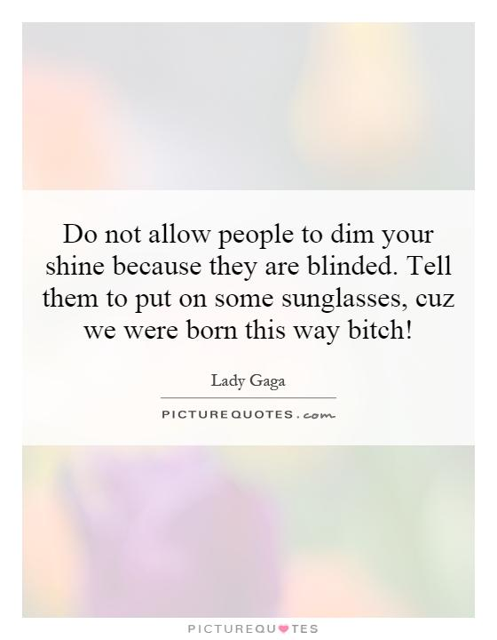 Do not allow people to dim your shine because they are blinded. Tell them to put on some sunglasses, cuz we were born this way bitch! Picture Quote #1
