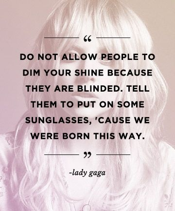 Do not allow people to dim your shine because they are blinded. Tell them to put on some sunglasses, cuz we were born this way bitch! Picture Quote #2