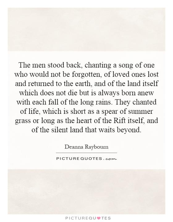 The men stood back, chanting a song of one who would not be forgotten, of loved ones lost and returned to the earth, and of the land itself which does not die but is always born anew with each fall of the long rains. They chanted of life, which is short as a spear of summer grass or long as the heart of the Rift itself, and of the silent land that waits beyond Picture Quote #1