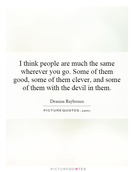 I think people are much the same wherever you go. Some of them good, some of them clever, and some of them with the devil in them Picture Quote #1