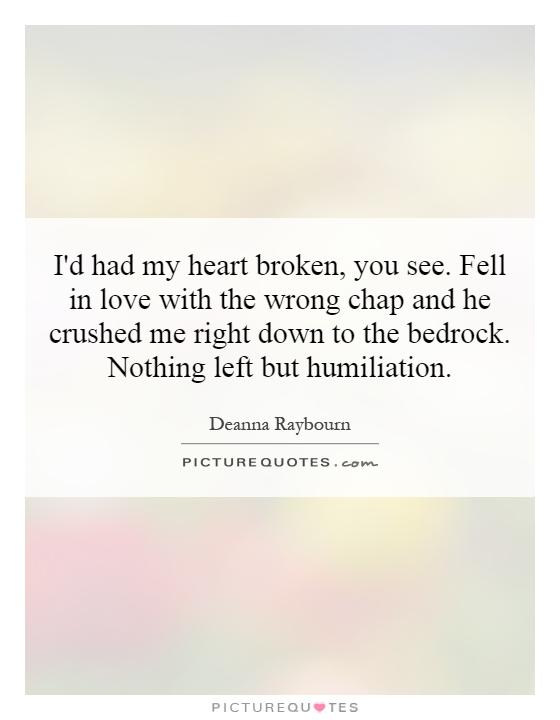 I'd had my heart broken, you see. Fell in love with the wrong chap and he crushed me right down to the bedrock. Nothing left but humiliation Picture Quote #1