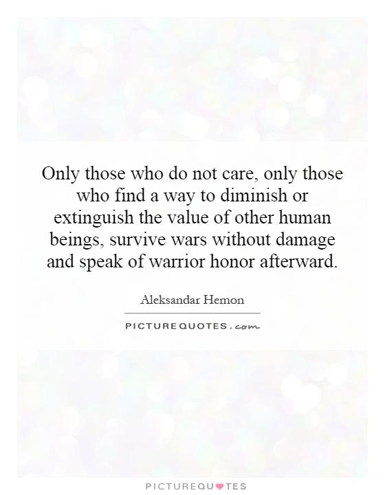 Only those who do not care, only those who find a way to diminish or extinguish the value of other human beings, survive wars without damage and speak of warrior honor afterward Picture Quote #1