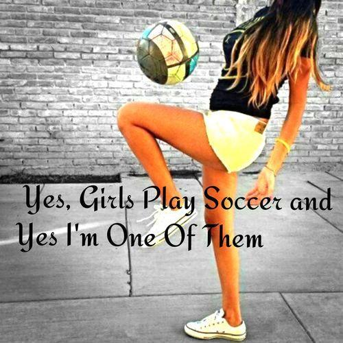 Yes girls play soccer and yes I'm one of them Picture Quote #1