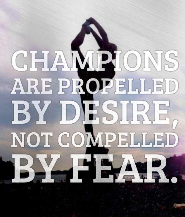 Champions are propelled by desire, not compelled by fear Picture Quote #1