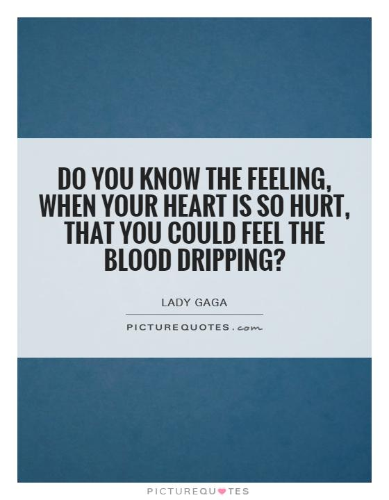 Do you know the feeling, when your heart is so hurt, that you could feel the blood dripping? Picture Quote #1