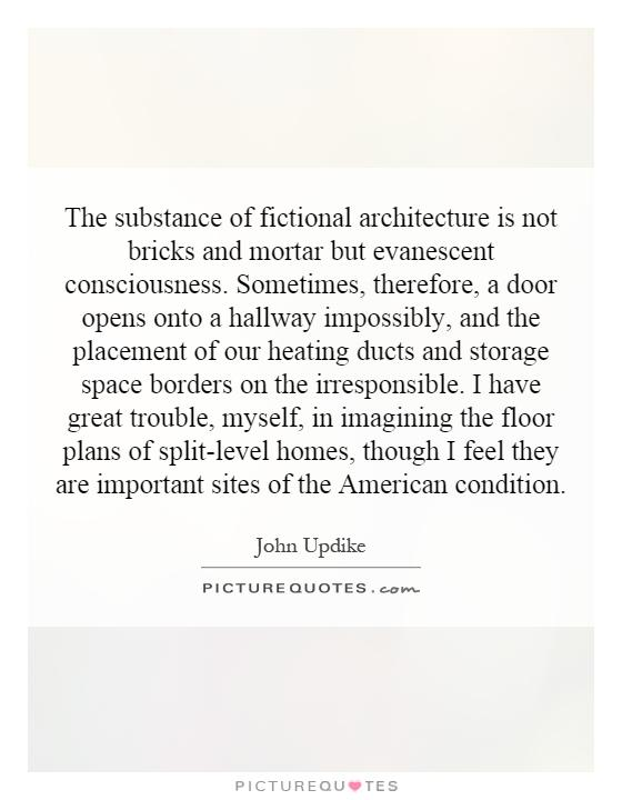 The substance of fictional architecture is not bricks and mortar but evanescent consciousness. Sometimes, therefore, a door opens onto a hallway impossibly, and the placement of our heating ducts and storage space borders on the irresponsible. I have great trouble, myself, in imagining the floor plans of split-level homes, though I feel they are important sites of the American condition Picture Quote #1