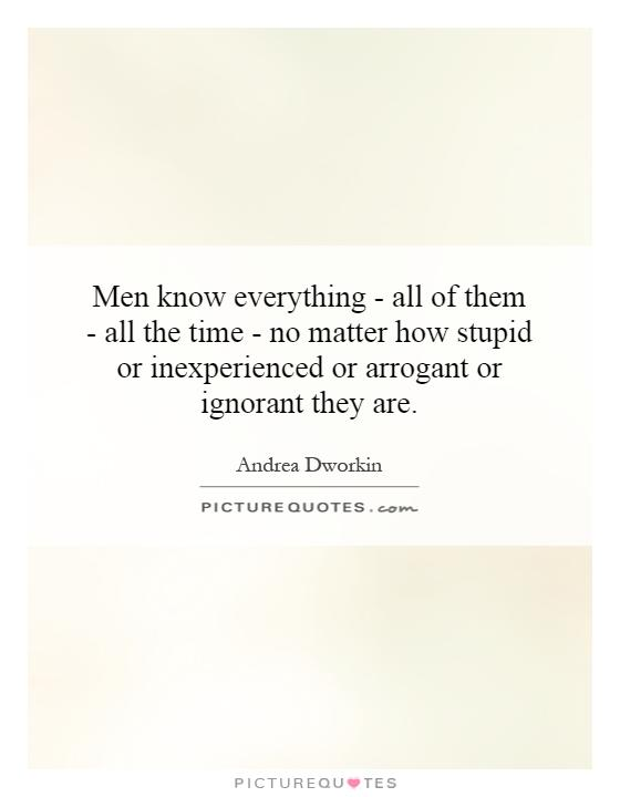Men know everything - all of them - all the time - no matter how stupid or inexperienced or arrogant or ignorant they are Picture Quote #1
