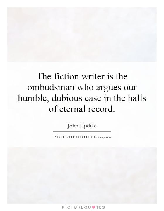 The fiction writer is the ombudsman who argues our humble, dubious case in the halls of eternal record Picture Quote #1