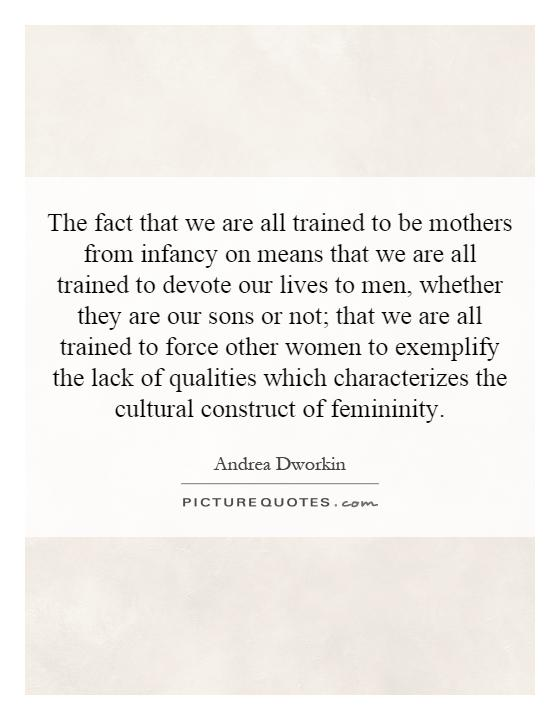 The fact that we are all trained to be mothers from infancy on means that we are all trained to devote our lives to men, whether they are our sons or not; that we are all trained to force other women to exemplify the lack of qualities which characterizes the cultural construct of femininity Picture Quote #1