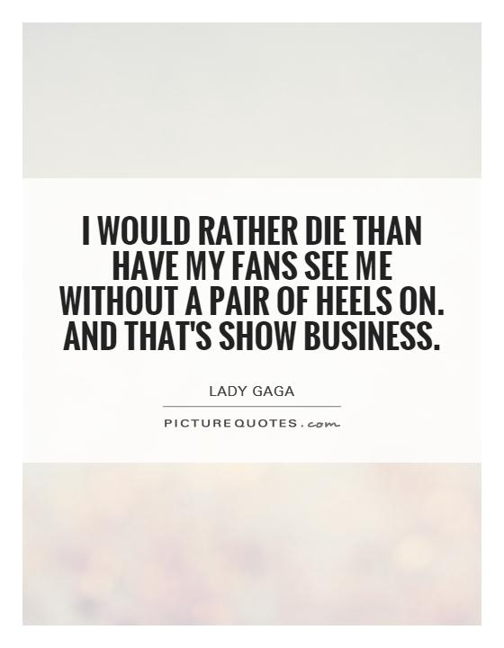 I would rather die than have my fans see me without a pair of heels on. And that's show business Picture Quote #1