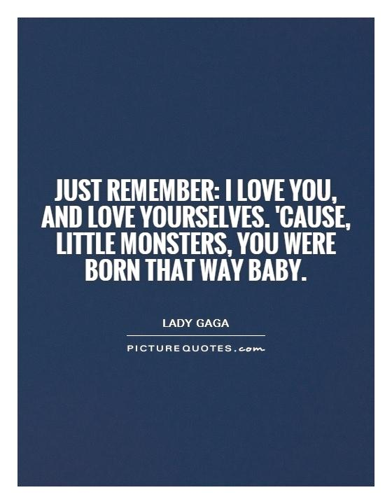 Just remember: I love you, and love yourselves. 'cause, little monsters, you were born that way baby Picture Quote #1
