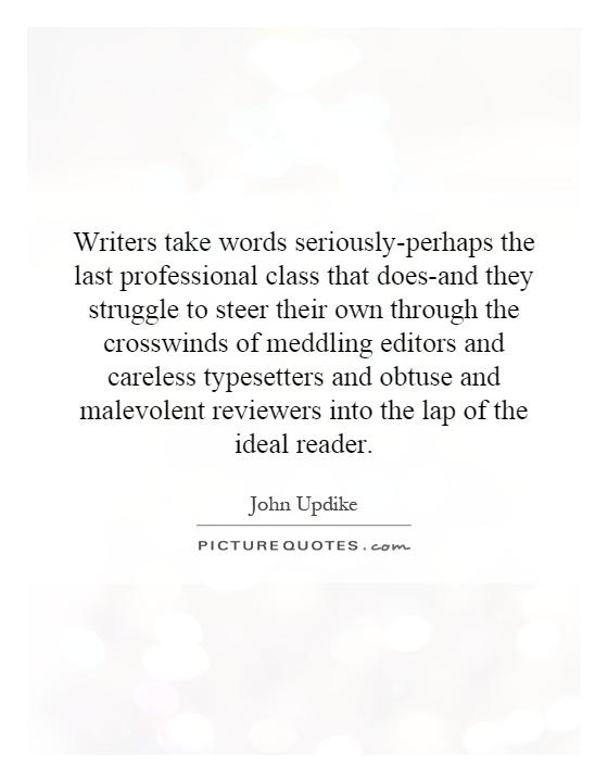 Writers take words seriously-perhaps the last professional class that does-and they struggle to steer their own through the crosswinds of meddling editors and careless typesetters and obtuse and malevolent reviewers into the lap of the ideal reader Picture Quote #1