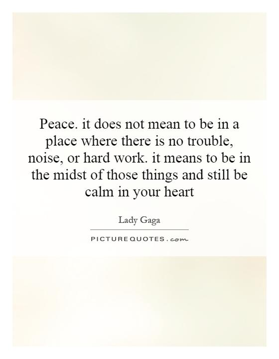 Peace. it does not mean to be in a place where there is no trouble, noise, or hard work. it means to be in the midst of those things and still be calm in your heart Picture Quote #1