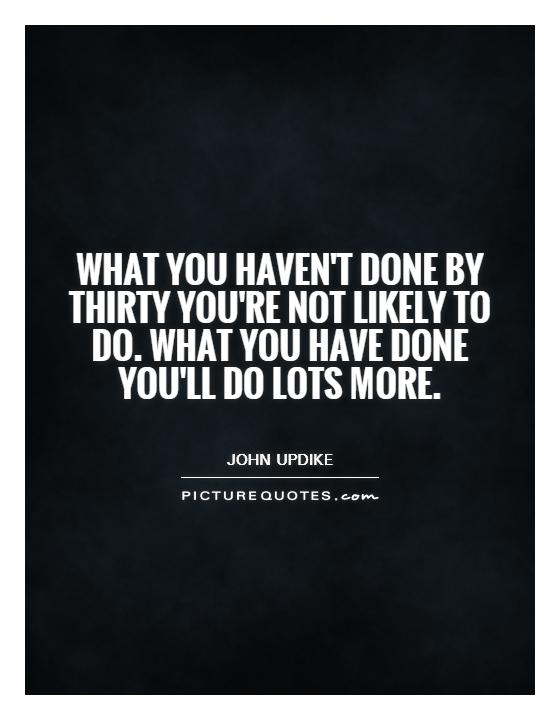What you haven't done by thirty you're not likely to do. What you have done you'll do lots more Picture Quote #1