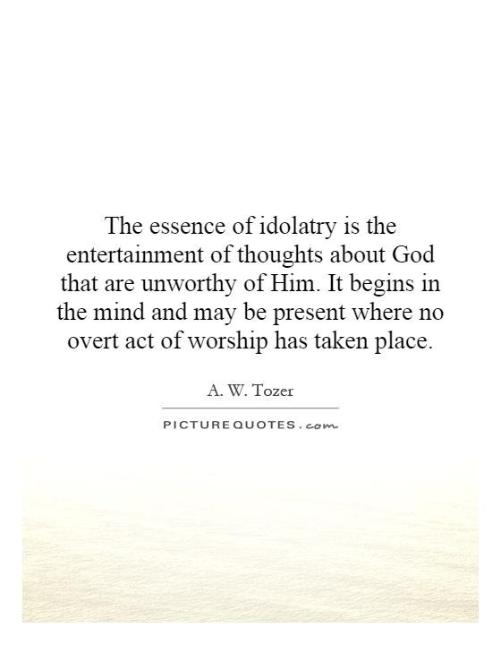The essence of idolatry is the entertainment of thoughts about God that are unworthy of Him. It begins in the mind and may be present where no overt act of worship has taken place Picture Quote #1