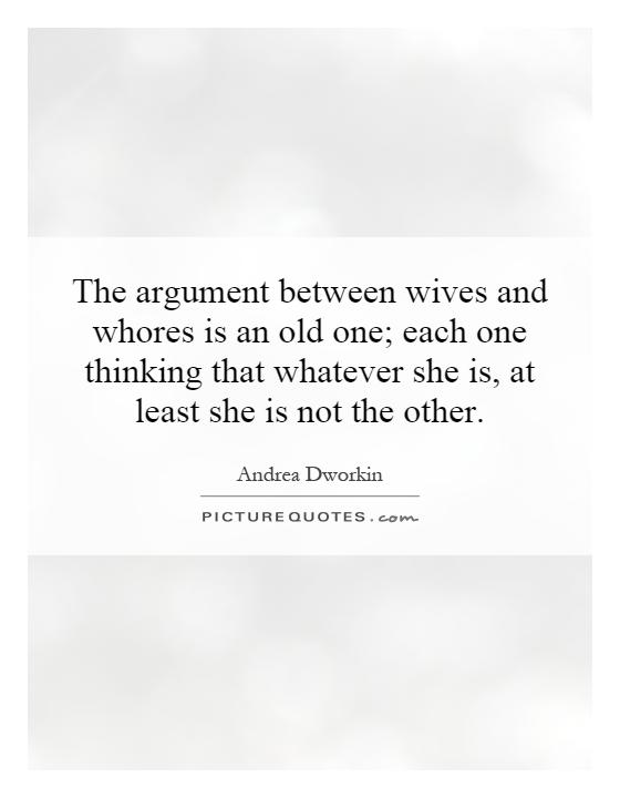 The argument between wives and whores is an old one; each one thinking that whatever she is, at least she is not the other Picture Quote #1
