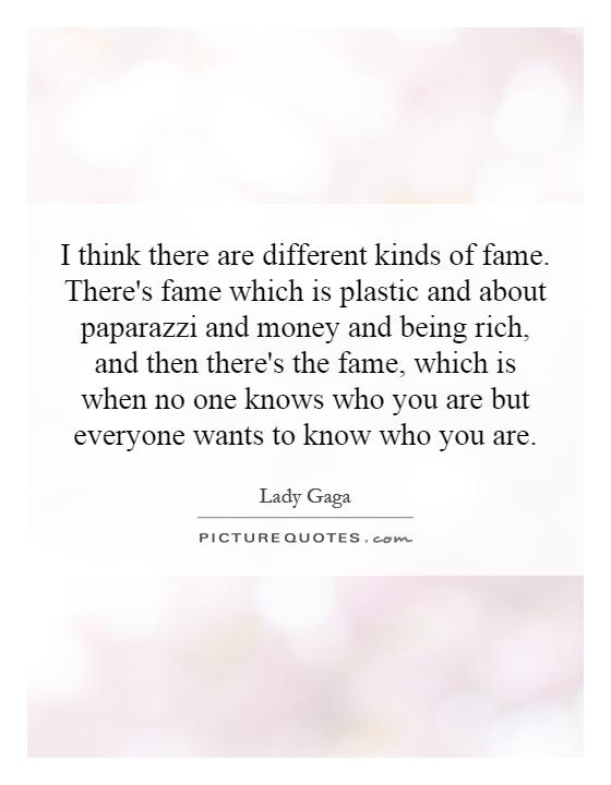 I think there are different kinds of fame. There's fame which is plastic and about paparazzi and money and being rich, and then there's the fame, which is when no one knows who you are but everyone wants to know who you are Picture Quote #1