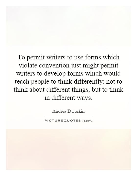 To permit writers to use forms which violate convention just might permit writers to develop forms which would teach people to think differently: not to think about different things, but to think in different ways Picture Quote #1