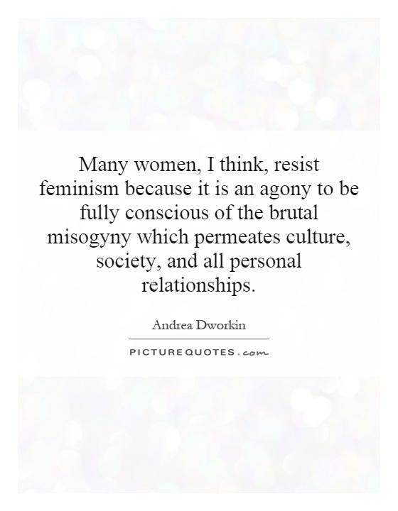 Many women, I think, resist feminism because it is an agony to be fully conscious of the brutal misogyny which permeates culture, society, and all personal relationships Picture Quote #1