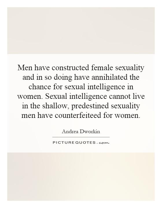 Men have constructed female sexuality and in so doing have annihilated the chance for sexual intelligence in women. Sexual intelligence cannot live in the shallow, predestined sexuality men have counterfeited for women Picture Quote #1