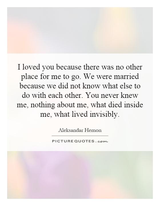 I loved you because there was no other place for me to go for Places to run off and get married