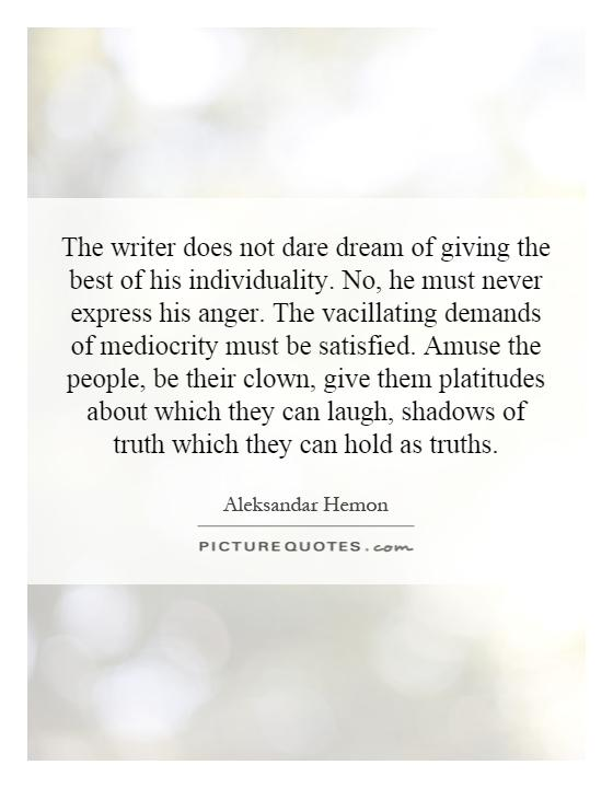 The writer does not dare dream of giving the best of his individuality. No, he must never express his anger. The vacillating demands of mediocrity must be satisfied. Amuse the people, be their clown, give them platitudes about which they can laugh, shadows of truth which they can hold as truths Picture Quote #1
