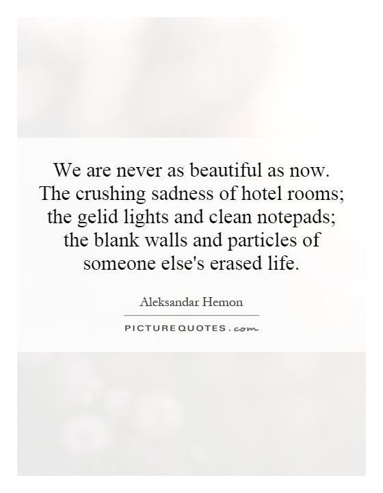 We are never as beautiful as now. The crushing sadness of hotel rooms; the gelid lights and clean notepads; the blank walls and particles of someone else's erased life Picture Quote #1