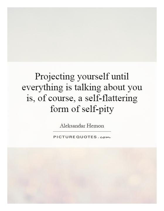 Projecting yourself until everything is talking about you is, of course, a self-flattering form of self-pity Picture Quote #1