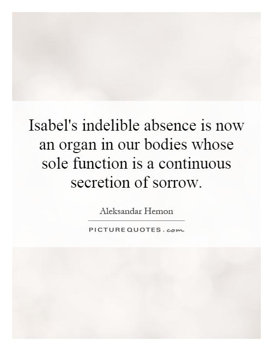 Isabel's indelible absence is now an organ in our bodies whose sole function is a continuous secretion of sorrow Picture Quote #1