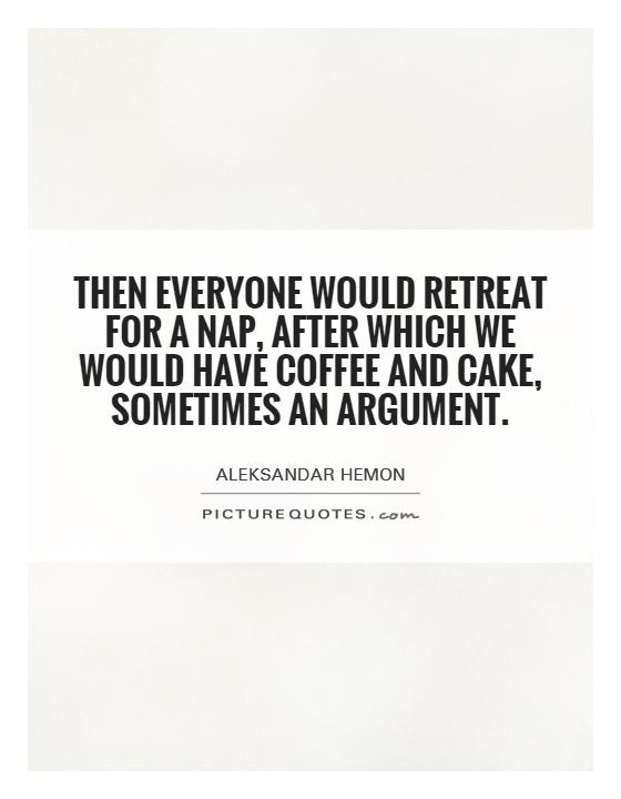 Then everyone would retreat for a nap, after which we would have coffee and cake, sometimes an argument Picture Quote #1
