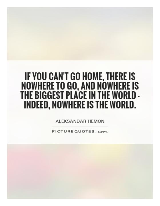 If you can't go home, there is nowhere to go, and nowhere is the biggest place in the world - indeed, nowhere is the world Picture Quote #1