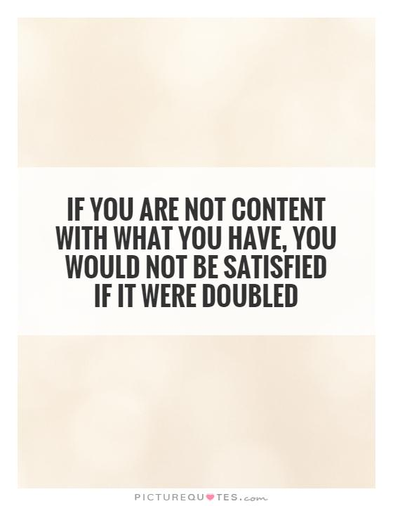 If you are not content with what you have, you would not be satisfied if it were doubled Picture Quote #1