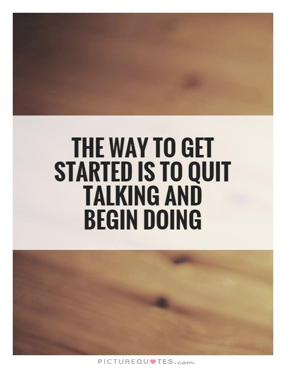 The way to get started is to quit talking and begin doing Picture Quote #1