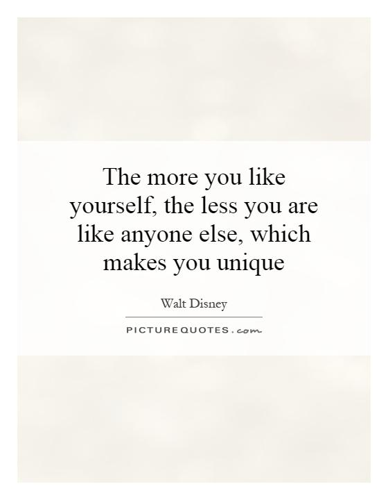 The more you like yourself, the less you are like anyone else, which makes you unique Picture Quote #1