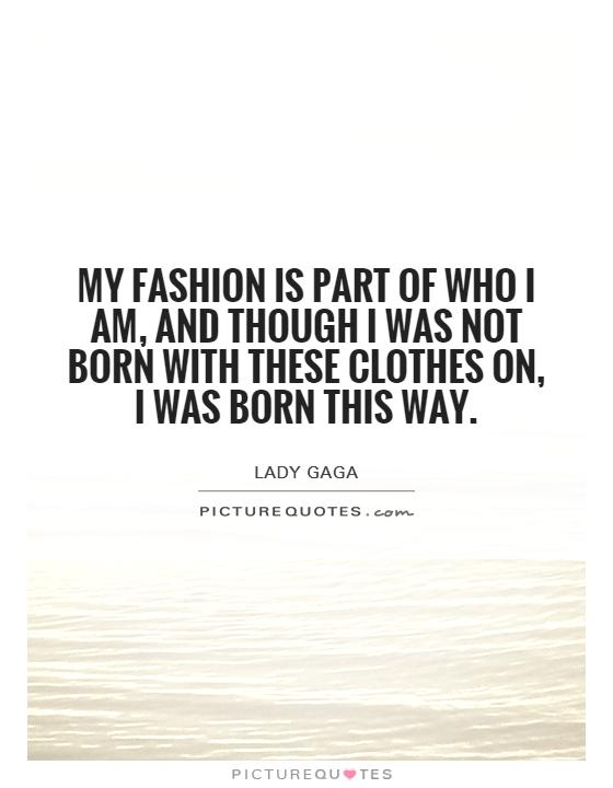 My fashion is part of who I am, and though I was not born with these clothes on, I was born this way Picture Quote #1